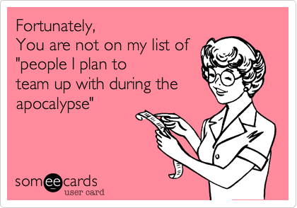 """Fortunately%2C  You are not on my list of """"people I plan to team up with during the apocalypse"""""""