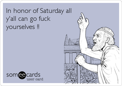 In honor of Saturday all y'all can go fuck yourselves !!