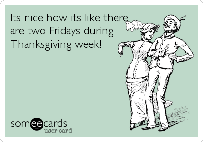 Its nice how its like there are two Fridays during Thanksgiving week!