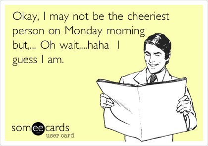 Okay, I may not be the cheeriest person on Monday morning but,... Oh wait,...haha  I guess I am.