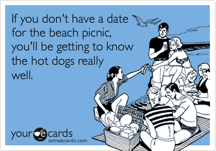 If you don't have a date  for the beach picnic,  you'll be getting to know the hot dogs really well.