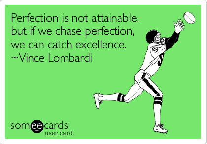 Perfection is not attainable%2C  but if we chase perfection%2C  we can catch excellence. ~Vince Lombardi
