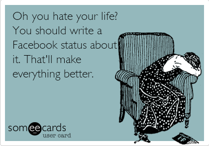 Oh you hate your life? You should write a Facebook status about it. That'll make everything better.