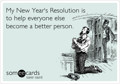 My New Year's Resolution is to help everyone else become a better person.