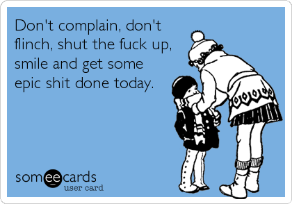 Don't complain, don't flinch, shut the fuck up, smile and get some epic shit done today.