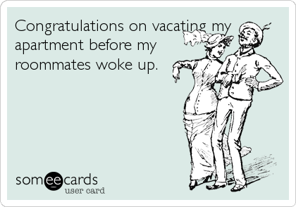 Congratulations on vacating my apartment before my roommates woke up.