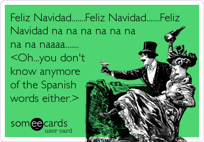 Feliz Navidad.......Feliz Navidad.......Feliz Navidad na na na na na na na na naaaa....... <Oh...you don't know anymore of the Spanish words either.>