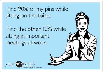 I find 90% of my pins while sitting on the toilet.     I find the other 10% while sitting in important meetings at work.