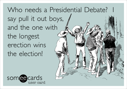 Who needs a Presidential Debate?  I say pull it out boys, and the one with the longest erection wins the election!