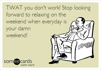 TWAT you don't work! Stop looking forward to relaxing on the weekend when everyday is your damn weekend!