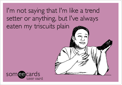 I'm not saying that I'm like a trend setter or anything%2C but I've always eaten my triscuits plain