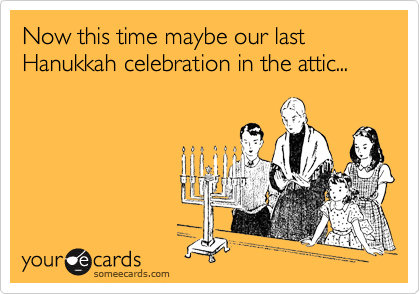 Now this time maybe are last Hanukkah celebration in the attic...