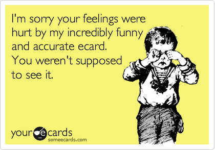 I'm sorry your feelings were  hurt by my incredibly funny and accurate ecard.  You weren't supposed  to see it.