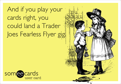 And if you play your cards right, you could land a Trader  Joes Fearless Flyer gig.