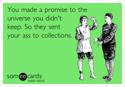 You made a promise to the  universe you didn't keep. So they sent your ass to collections.