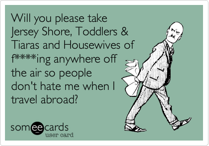 Will you please take Jersey Shore, Toddlers & Tiaras and Housewives of  f****ing anywhere off the air so people don't hate me when I travel abroad?