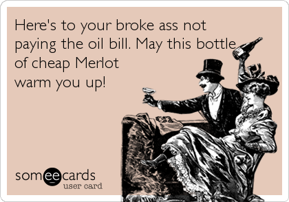 Here's to your broke ass not paying the oil bill. May this bottle of cheap Merlot  warm you up!