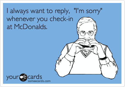 """I always want to reply,  """"I'm sorry"""" whenever you check-in at McDonalds."""
