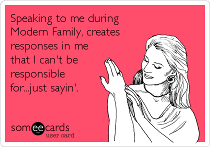 Speaking to me during Modern Family, creates responses in me that I can't be responsible for...just sayin'.