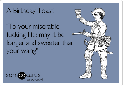 """A Birthday Toast!  """"To your miserable fucking life%3A may it be longer and sweeter than your wang"""""""