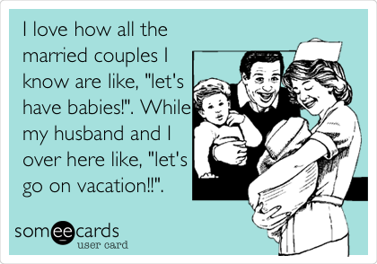 "I love how all the married couples I know are like, ""let's have babies!"". While my husband and I over here like, ""let's go on vacation!!""."