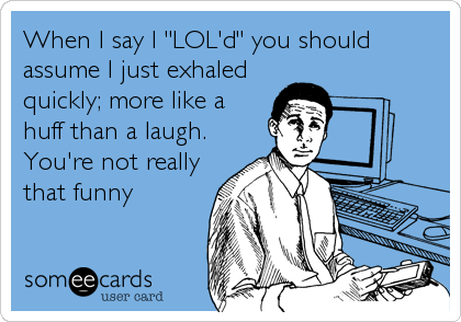 """When I say I """"LOL'd"""" you should assume I just exhaled quickly; more like a huff than a laugh. You're not really that funny"""
