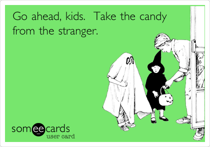 Go ahead, kids.  Take the candy from the stranger.