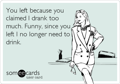 You left because you claimed I drank too much. Funny, since you left I no longer need to drink.