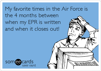 My favorite times in the Air Force is the 4 months between when my EPR is written and when it closes out!