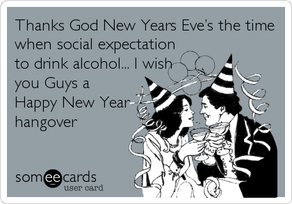 Thanks God New Years Eve's the time when social expectation to drink alcohol... I wish you Guys a Happy New Year hangover