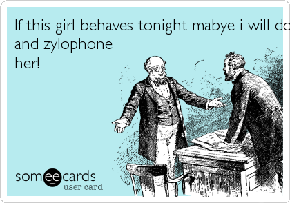 If this girl behaves tonight mabye i will do her a favor