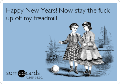 Happy New Years! Now stay the fuck up off my treadmill.
