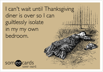 I can't wait until Thanksgiving diner is over so I can guiltlessly isolate in my my own bedroom.