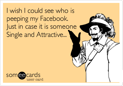 I wish I could see who is peeping my Facebook. Just in case it is someone Single and Attractive...