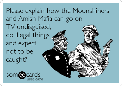 Please explain how the Moonshiners and Amish Mafia can go on TV undisguised, do illegal things and expect not to be caught?