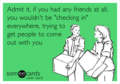 """Admit it, if you had any friends at all, you wouldn't be """"checking in"""" everywhere, trying to get people to come out with you"""
