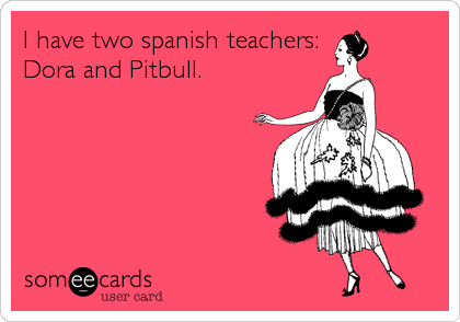 I have two spanish teachers: Dora and Pitbull.