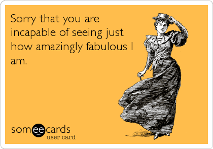 Sorry that you are incapable of seeing just how amazingly fabulous I am.
