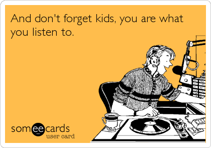 And don't forget kids, you are what you listen to.