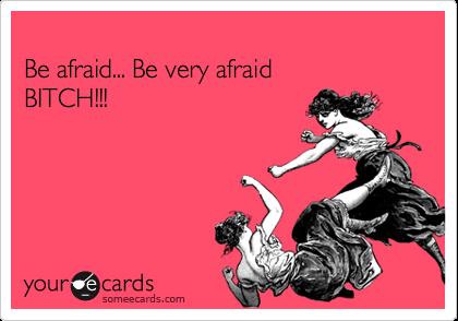 Be afraid... Be very afraid BITCH!!!