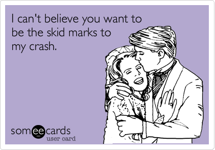 I can't believe you want to be the skid marks to my crash.