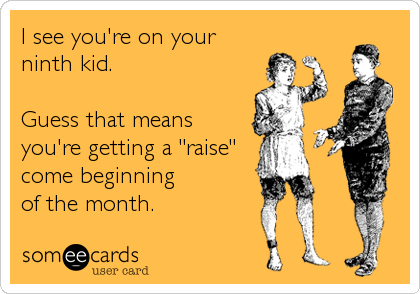 "I see you're on your ninth kid.  Guess that means you're getting a ""raise"" come beginning of the month."