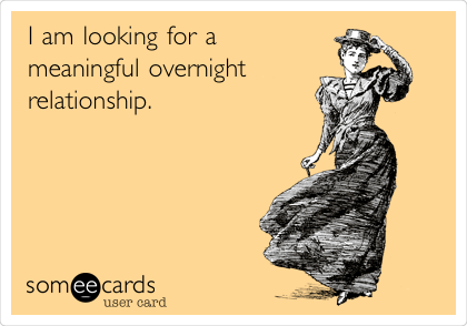I am looking for a meaningful overnight relationship.