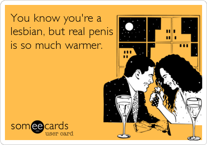 You know you're a lesbian, but real penis is so much warmer.