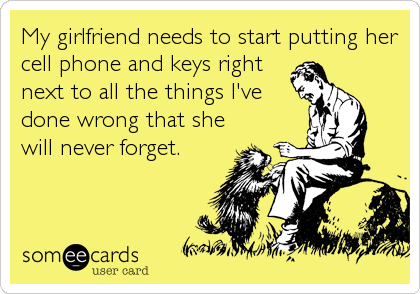 My girlfriend needs to start putting her cell phone and keys right next to all the things I've done wrong that she will never forget.