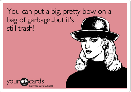 You can a big, pretty bow on a bag of garbage...but it's still trash!