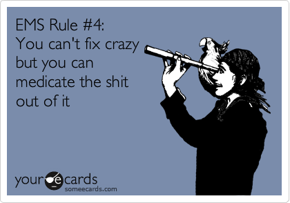 EMS Rule %234:     You can't fix crazy  but you can medicate the shit  out of it