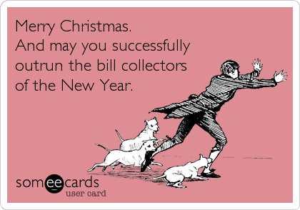 Merry Christmas. And may you successfully outrun the bill collectors of the New Year.