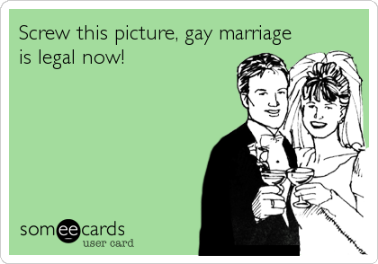 Screw this picture, gay marriage is legal now!