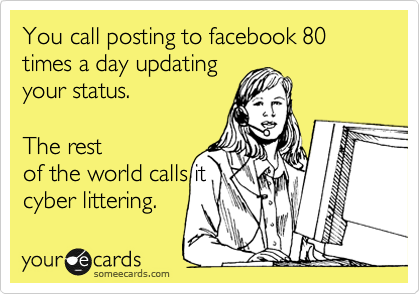 You call posting to facebook 80 times a day updating your status.    The rest of the world calls it cyber littering.